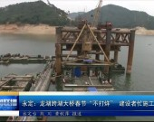 """永定:龙湖跨湖大桥春节""""不打烊"""" 建设者忙施工促进度"""