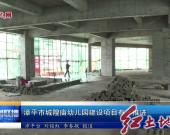 漳平市城隍廟幼兒園建設項目有序推進