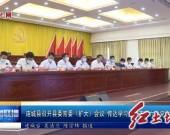 连城县召开县委常委(扩大)会议 传达学习龙岩市第六次党代会精神