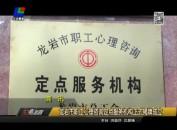 龙岩市职工心理咨询定点服务机构正式揭牌成立