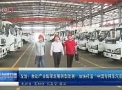 """龙岩:推动产业集聚发展转型发展 加快打造""""中国专用汽车名城"""""""