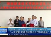 """闽西职业技术学院与富民云咖信息科技公司 """"人工智能+创新创业校企合作共建基地""""签约"""