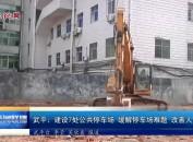 武平:建设7处公共停车场 缓解停车难题 改善人居环境
