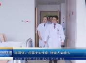 陈国强:视事业如生命 待病人如亲人