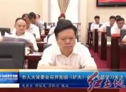 市人大常委会召开党组(扩大)会议专题学习宪法