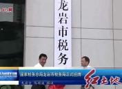 国家税务总局龙岩市税务局正式挂牌
