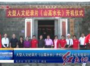 大型人文纪录片《山高水长》开机仪式在上杭太拔举行