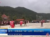 """武平:文体活动""""闹""""山村 群众乐翻天"""
