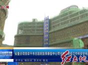 省重点项目漳平市总医院医养康复中心同步推进防疫工作和安全有序建设