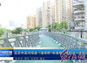 龙岩市滨河绿道(莲花桥-华莲桥)项目进入收尾阶段