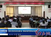 强化党的政治建设 推动宣传事业发展