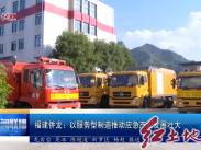 福建侨龙:以服务型制造推动应急产业发展壮大