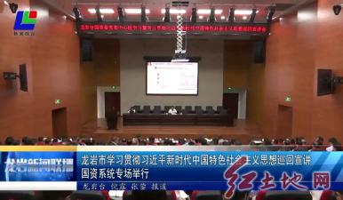 龙岩市学习贯彻习近平新时代中国特色社会主义思想巡回宣讲国资系统专场举行