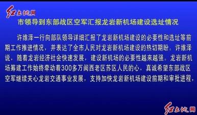 市領導到東部戰區空軍匯報龍巖新機場建設選址情況
