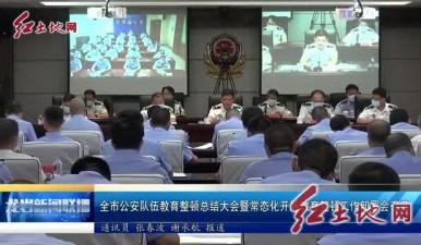 全市公安队伍教育整顿总结大会暨常态化开展教育整顿工作部署会召开
